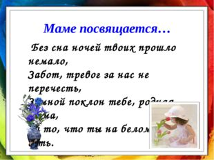 Маме посвящается… Без сна ночей твоих прошло немало, Забот, тревог за нас не