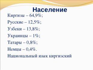 Население Киргизы – 64,9%; Русские – 12,5%; Узбеки – 13,8%; Украинцы – 1%; Та