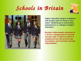 Schools in Britain Higher education begins at eighteen and usually lasts for