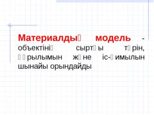 Материалдық модель - объектінің сыртқы түрін, құрылымын және іс-қимылын шынай
