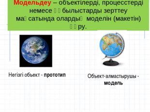 Модельдеу– объектілерді, процесстерді немесе құбылыстарды зерттеу мақсатында