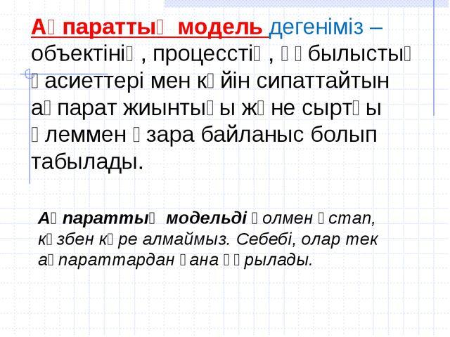 Ақпараттық модель дегеніміз – объектінің, процесстің, құбылыстың қасиеттері м...