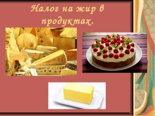 Налог на жир в продуктах.