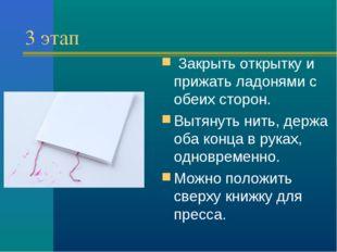 3 этап Закрыть открытку и прижать ладонями с обеих сторон. Вытянуть нить, де