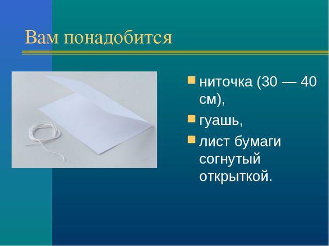 Вам понадобится ниточка (30 — 40 см), гуашь, лист бумаги согнутый открыткой.