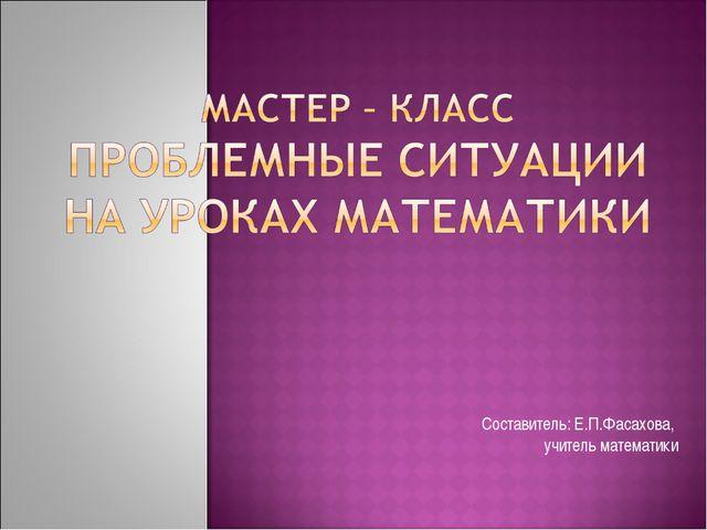 Составитель: Е.П.Фасахова, учитель математики