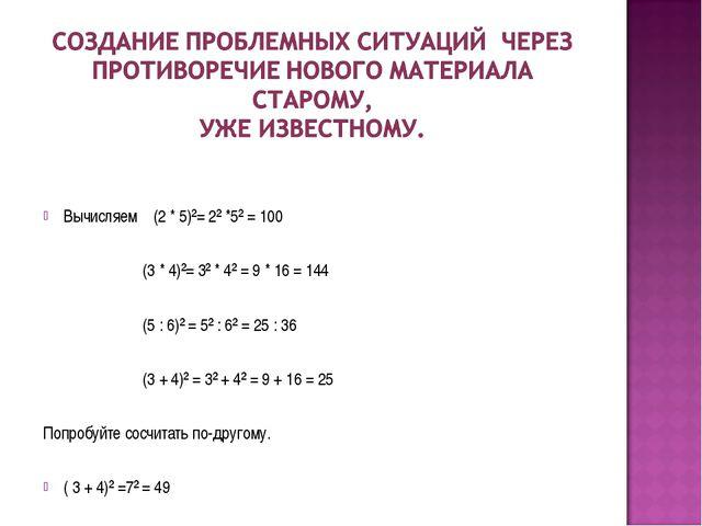 Вычисляем (2 * 5)²= 2² *5² = 100 (3 * 4)²= 3² * 4² = 9 * 16 = 144 (5 : 6)² =...