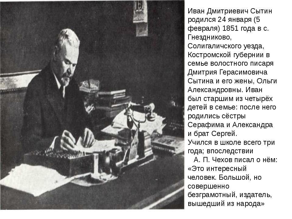 Иван Дмитриевич Сытин родился 24 января (5 февраля) 1851 года в с. Гнездников...