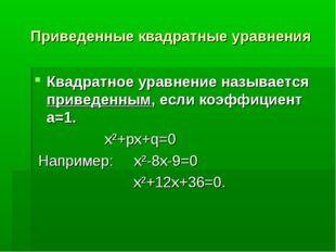 Приведенные квадратные уравнения Квадратное уравнение называется приведенным,