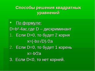 Способы решения квадратных уравнений По формуле: D=b²-4ac,где D – дискриминан