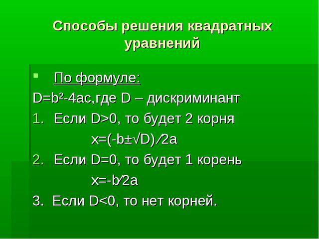 Способы решения квадратных уравнений По формуле: D=b²-4ac,где D – дискриминан...