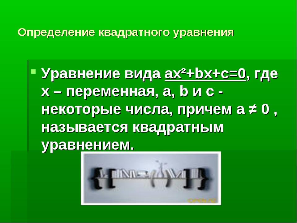 Определение квадратного уравнения Уравнение вида ax²+bx+c=0, где x – переменн...