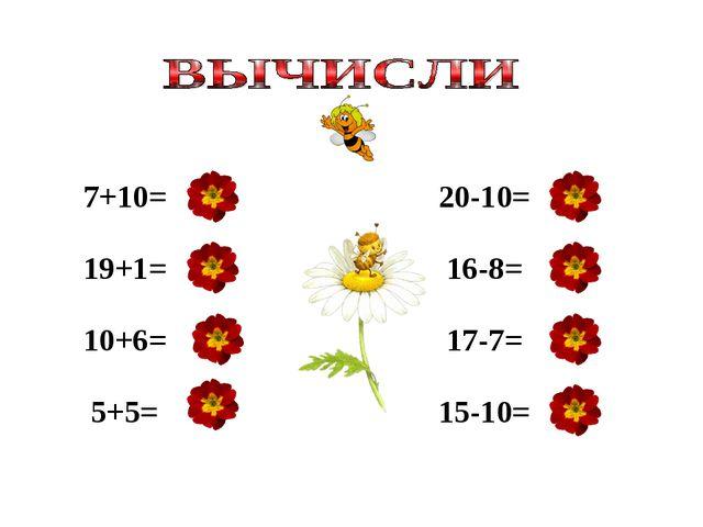 7+10= 19+1= 10+6= 5+5= 20-10= 16-8= 17-7= 15-10= 17 20 16 10 10 8 10 5