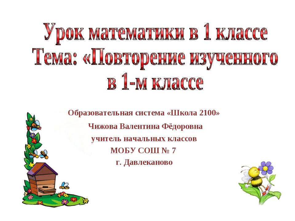 Образовательная система «Школа 2100» Чижова Валентина Фёдоровна учитель начал...