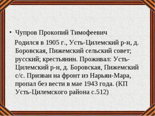 Чупров Прокопий Тимофеевич Родился в 1905 г., Усть-Цилемский р-н, д. Боровска