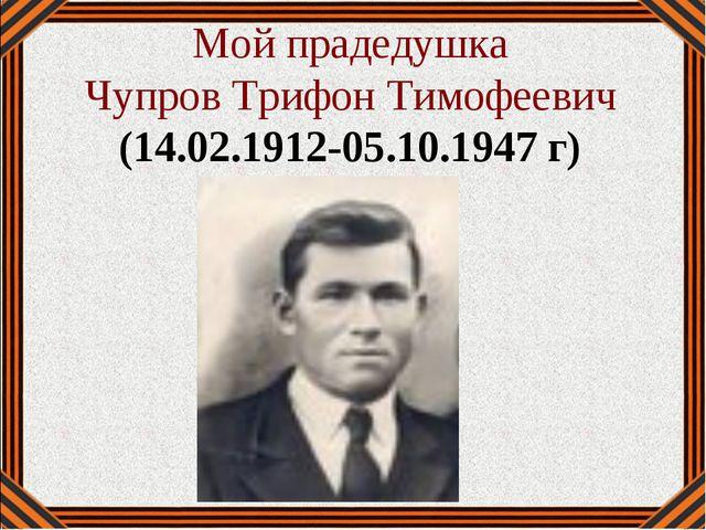Мой прадедушка Чупров Трифон Тимофеевич (14.02.1912-05.10.1947 г)