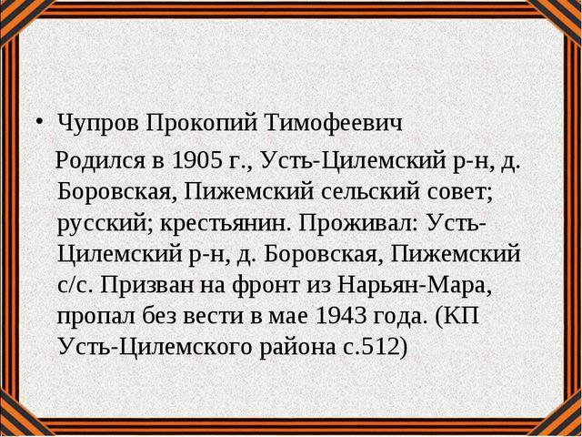 Чупров Прокопий Тимофеевич Родился в 1905 г., Усть-Цилемский р-н, д. Боровска...