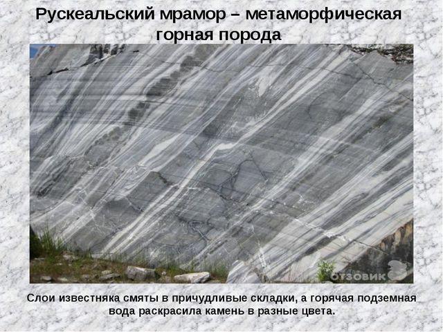 Рускеальский мрамор – метаморфическая горная порода Слои известняка смяты в п...