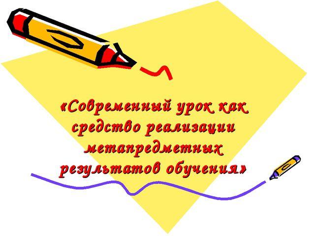 «Современный урок как средство реализации метапредметных результатов обучения»