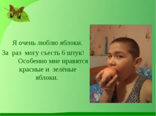 Я очень люблю яблоки. За раз могу съесть 6 штук! Особенно мне нравятся красн