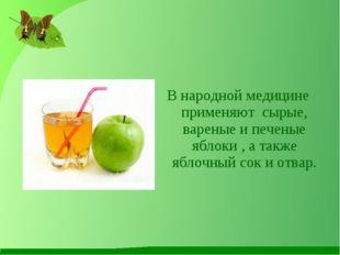 В народной медицине применяют сырые, вареные и печеные яблоки , а также яблоч
