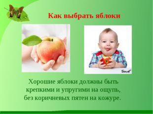 Как выбрать яблоки Хорошие яблоки должны быть крепкими и упругими на ощупь, б