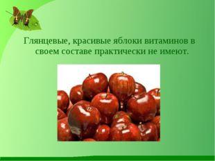 Глянцевые, красивые яблоки витаминов в своем составе практически не имеют.