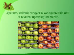 Хранить яблоки следует в холодильнике или в темном прохладном месте.
