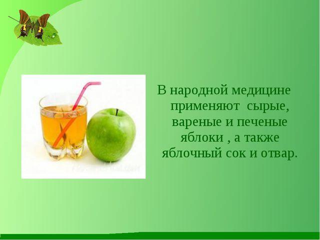 В народной медицине применяют сырые, вареные и печеные яблоки , а также яблоч...