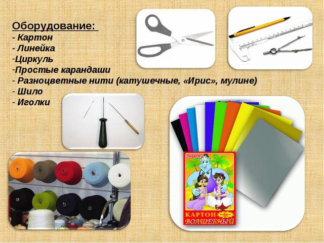 Оборудование: - Картон - Линейка Циркуль Простые карандаши Разноцветные нити...