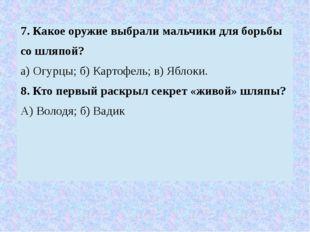 7. Какое оружие выбрали мальчики для борьбы со шляпой? а) Огурцы; б) Картофел