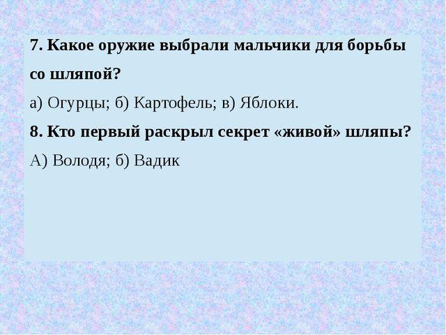 7. Какое оружие выбрали мальчики для борьбы со шляпой? а) Огурцы; б) Картофел...