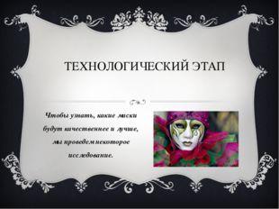 ТЕХНОЛОГИЧЕСКИЙ ЭТАП Чтобы узнать, какие маски будут качественнее и лучше, мы