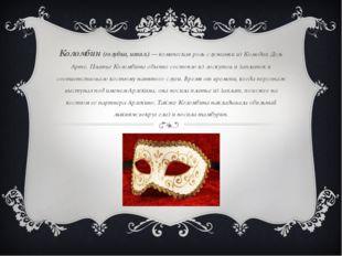 Коломбин (голубка, итал.) — комическая роль служанки из Комедии Дель Арте. Пл