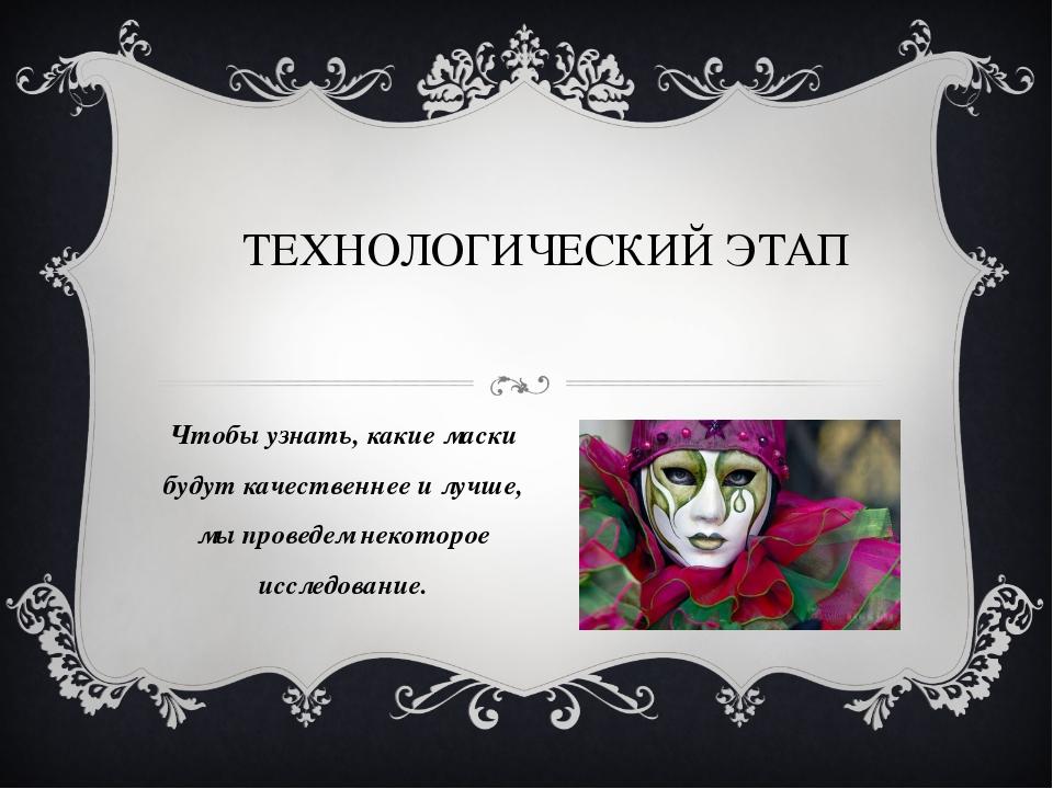 ТЕХНОЛОГИЧЕСКИЙ ЭТАП Чтобы узнать, какие маски будут качественнее и лучше, мы...