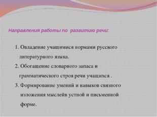 Направления работы по развитию речи: 1. Овладение учащимися нормами русского