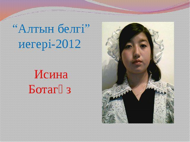 """""""Алтын белгі"""" иегері-2012 Исина Ботагөз"""