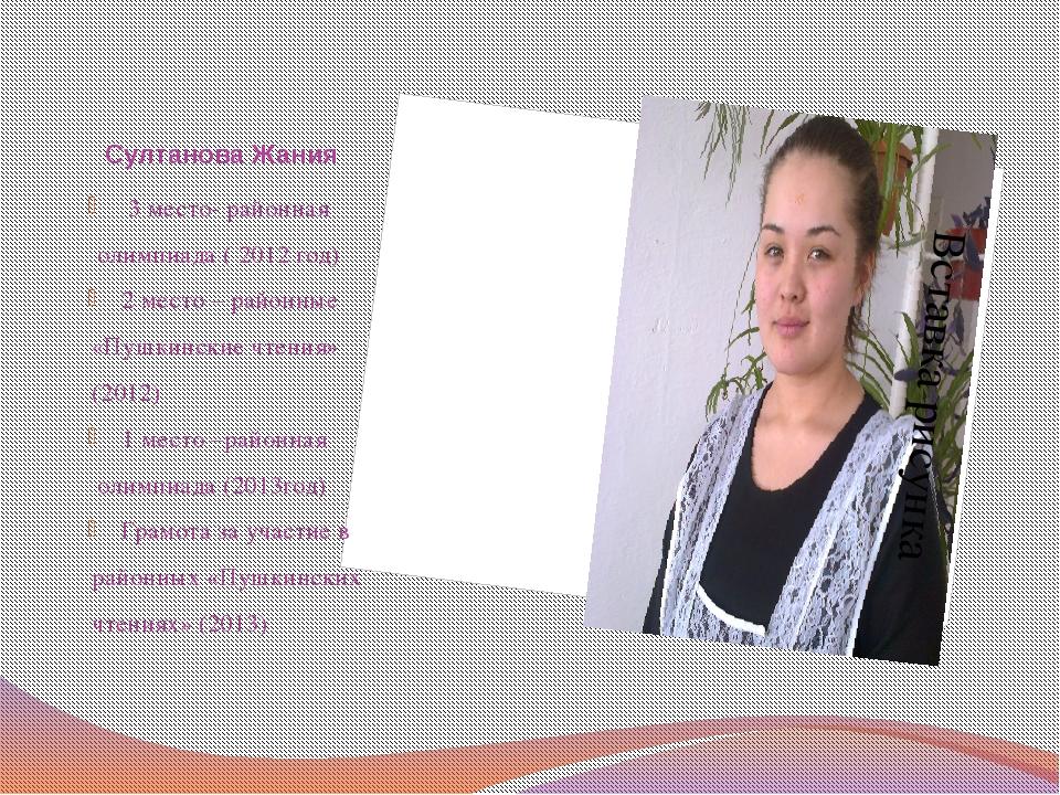 Султанова Жания 3 место- районная олимпиада ( 2012 год) 2 место – районные «...