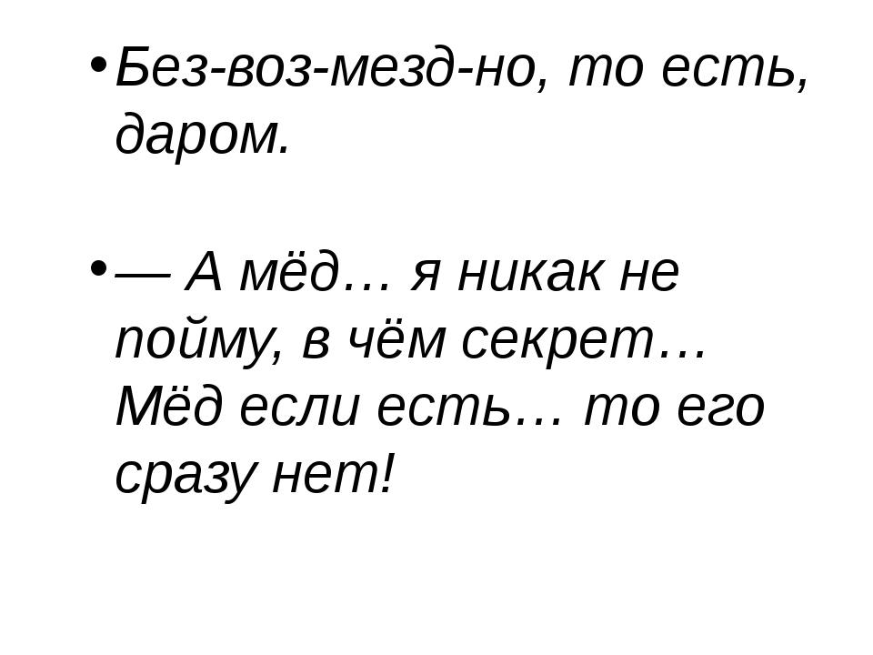 Без-воз-мезд-но, то есть, даром. — А мёд… я никак не пойму, в чём секрет… Мё...