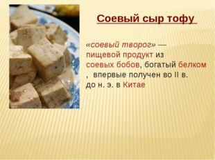 Соевый сыр тофу «соевыйтворог»—пищевой продуктизсоевых бобов, богатыйбе