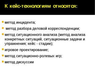 К кейс-технологиям относятся: метод инцидента; метод разбора деловой корресп