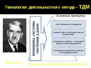 Технология деятельностного метода – ТДМ Джон Дьюи Концепция «учения через