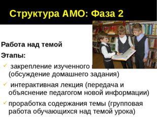 Структура АМО: Фаза 2 Работа над темой Этапы: закрепление изученного материал