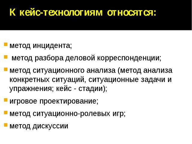 К кейс-технологиям относятся: метод инцидента; метод разбора деловой корресп...