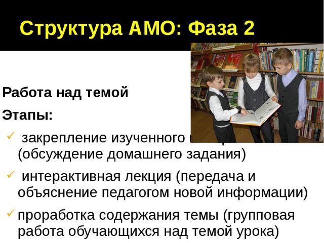 Структура АМО: Фаза 2 Работа над темой Этапы: закрепление изученного материал...