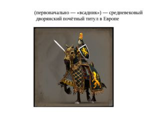 Ры́царь (первоначально— «всадник»)— средневековый дворянский почётный титул