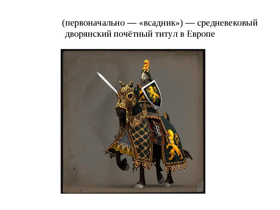 Ры́царь (первоначально— «всадник»)— средневековый дворянский почётный титул...