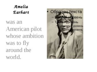 Amelia Earhart was an American pilot whose ambition was to fly around the wor