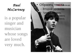 Paul McCartney is a popular singer and musician whose songs are loved very m