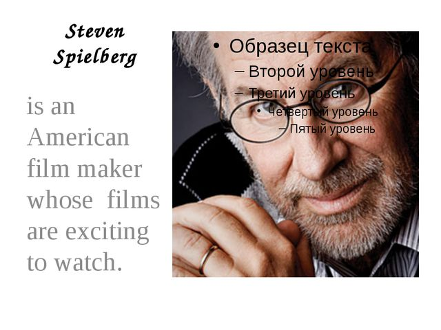 Steven Spielberg is an American film maker whose films are exciting to watch.